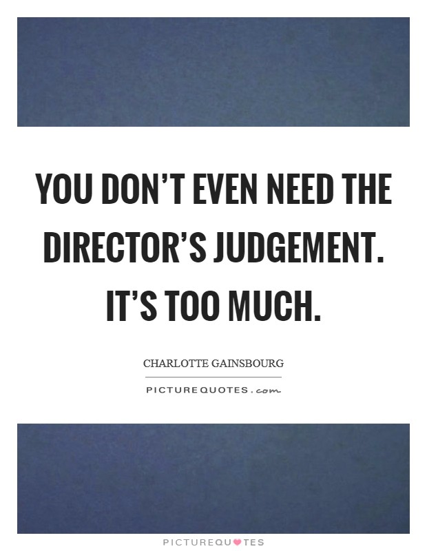 You don't even need the director's judgement. It's too much. Picture Quote #1