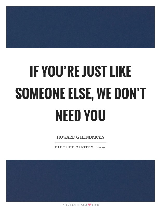 If you're just like someone else, we don't need you Picture Quote #1