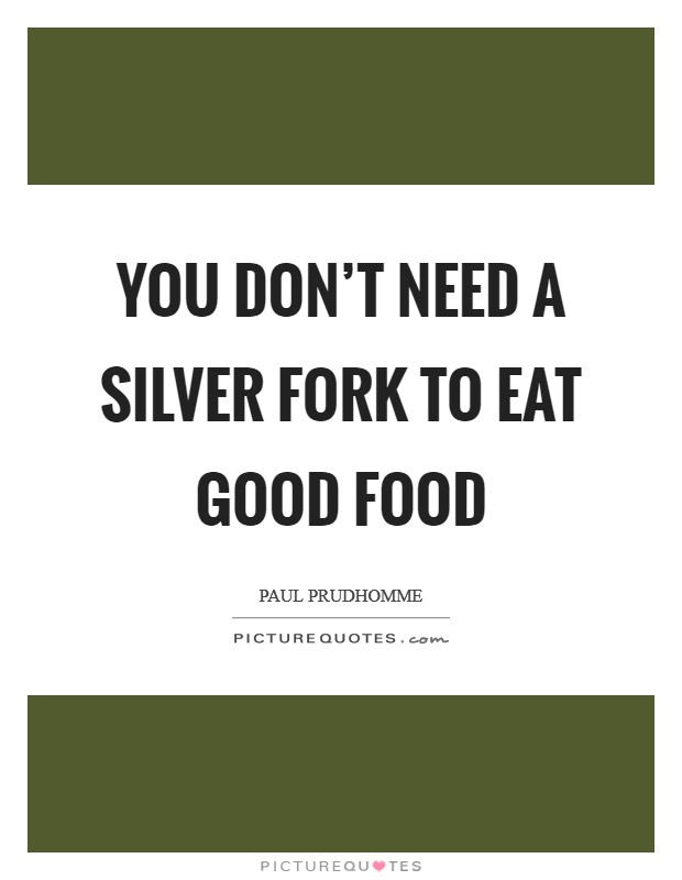 You don't need a silver fork to eat good food Picture Quote #1