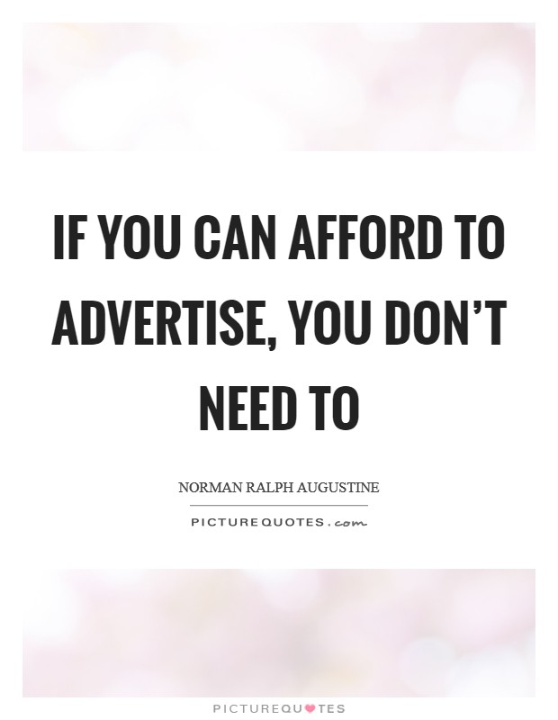 If you can afford to advertise, you don't need to Picture Quote #1