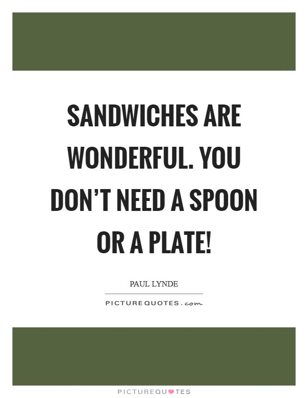 Sandwiches are wonderful. You don't need a spoon or a plate! Picture Quote #1