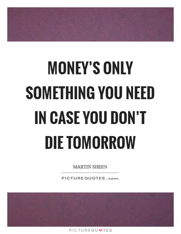 Money's only something you need in case you don't die tomorrow Picture Quote #1