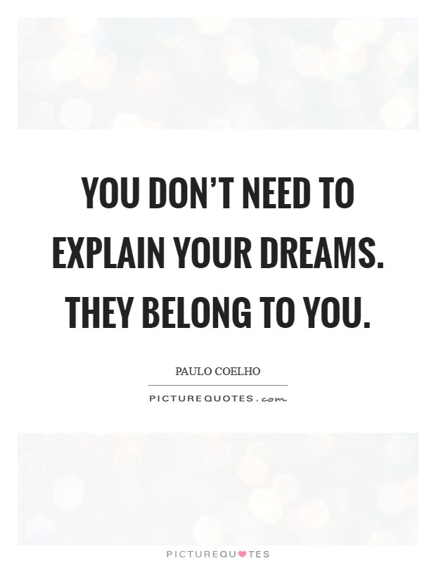 You don't need to explain your dreams. They belong to you Picture Quote #1