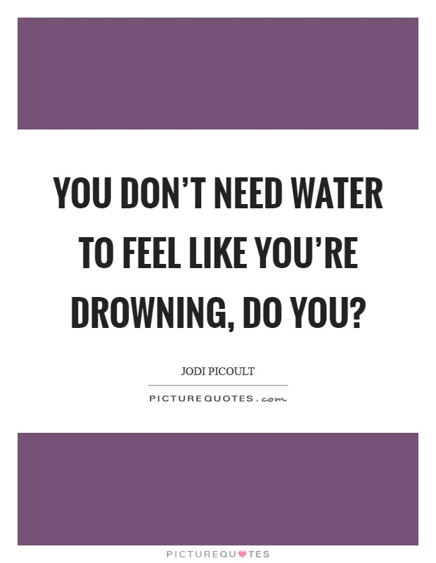 You don't need water to feel like you're drowning, do you? Picture Quote #1