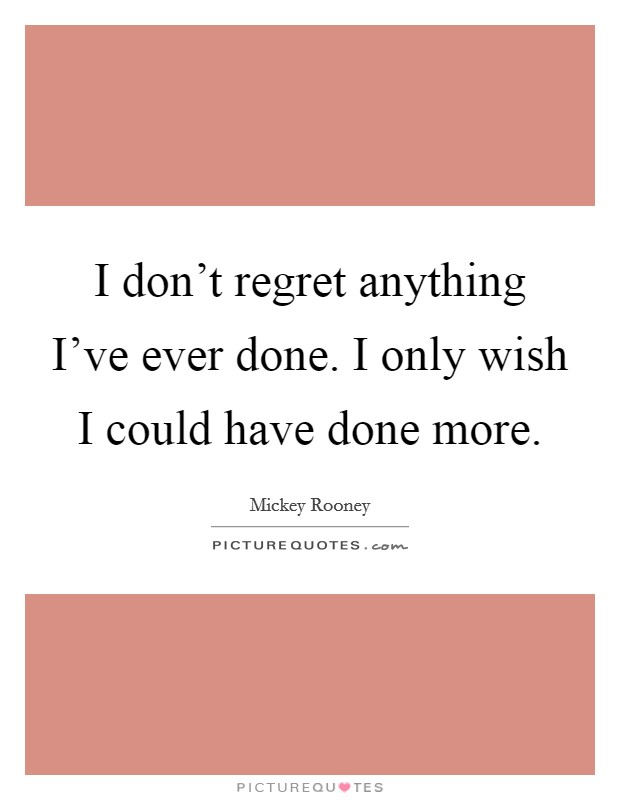 I don't regret anything I've ever done. I only wish I could have done more Picture Quote #1