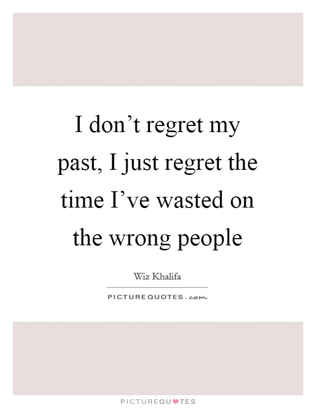 I don't regret my past, I just regret the time I've wasted on the wrong people Picture Quote #1