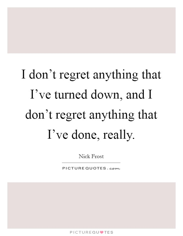 I don't regret anything that I've turned down, and I don't regret anything that I've done, really Picture Quote #1