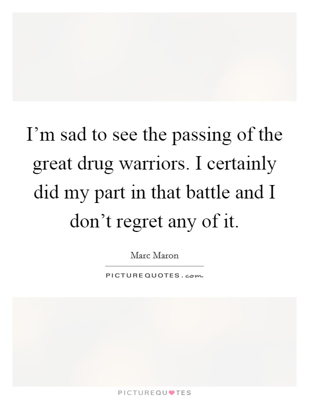 I'm sad to see the passing of the great drug warriors. I certainly did my part in that battle and I don't regret any of it Picture Quote #1