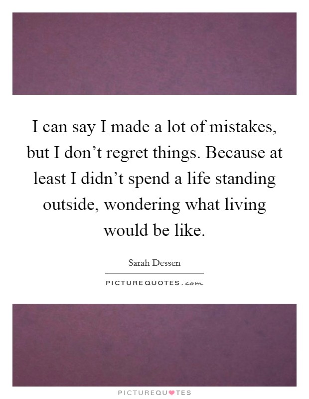 I can say I made a lot of mistakes, but I don't regret things. Because at least I didn't spend a life standing outside, wondering what living would be like Picture Quote #1