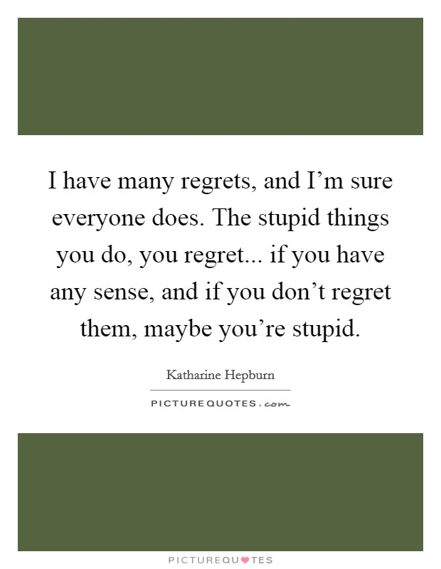 I have many regrets, and I'm sure everyone does. The stupid things you do, you regret... if you have any sense, and if you don't regret them, maybe you're stupid Picture Quote #1