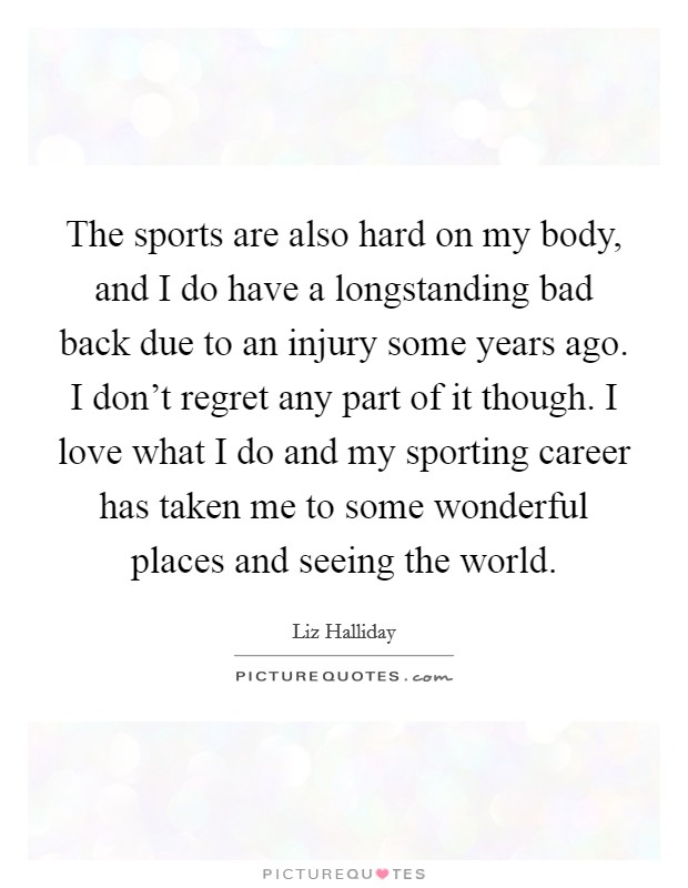 The sports are also hard on my body, and I do have a longstanding bad back due to an injury some years ago. I don't regret any part of it though. I love what I do and my sporting career has taken me to some wonderful places and seeing the world Picture Quote #1
