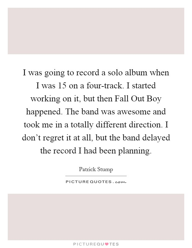 I was going to record a solo album when I was 15 on a four-track. I started working on it, but then Fall Out Boy happened. The band was awesome and took me in a totally different direction. I don't regret it at all, but the band delayed the record I had been planning Picture Quote #1