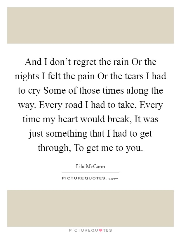 And I don't regret the rain Or the nights I felt the pain Or the tears I had to cry Some of those times along the way. Every road I had to take, Every time my heart would break, It was just something that I had to get through, To get me to you Picture Quote #1
