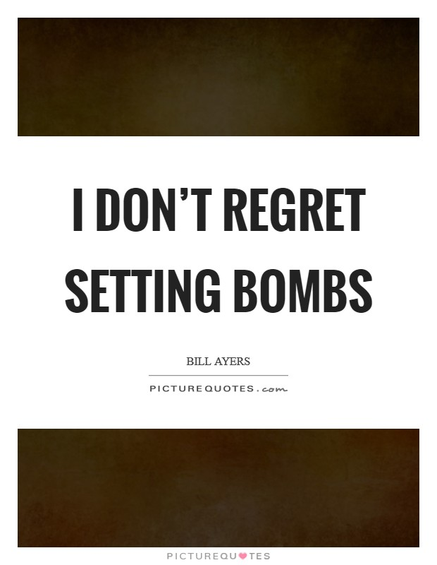 I don't regret setting bombs Picture Quote #1
