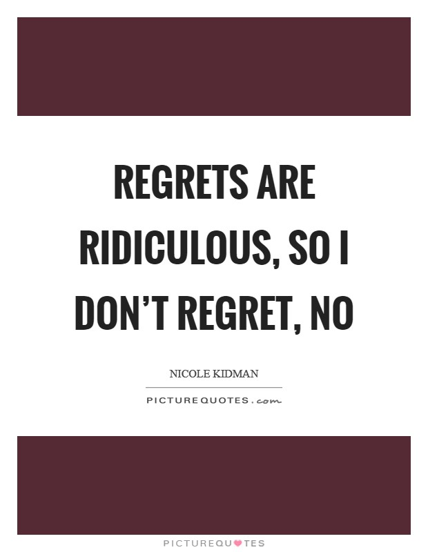 Regrets are ridiculous, so I don't regret, no Picture Quote #1