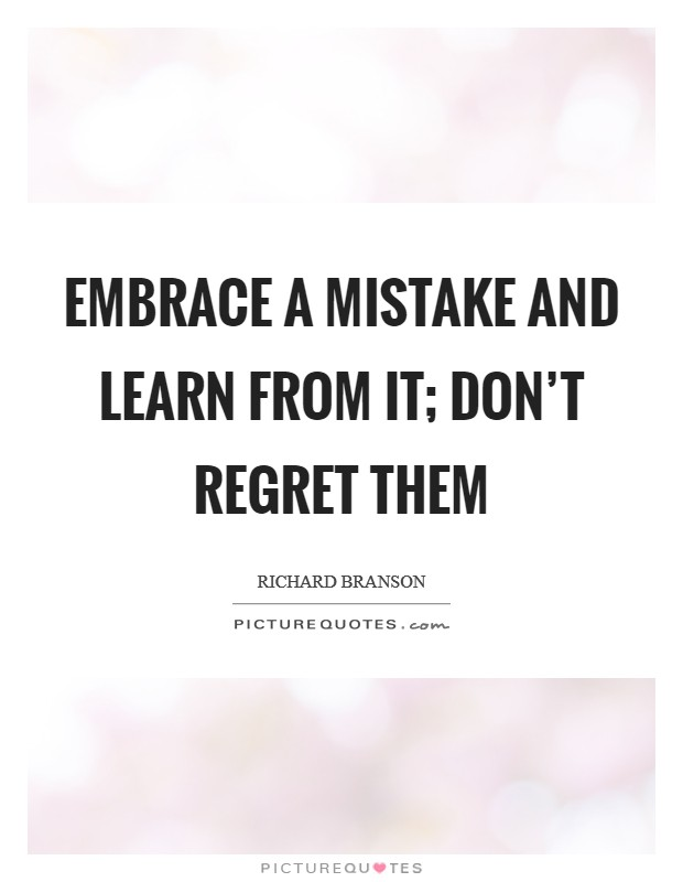 Embrace a mistake and learn from it; don't regret them Picture Quote #1