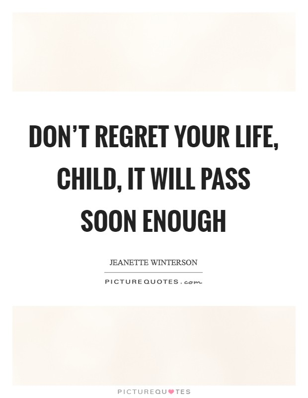 Don't regret your life, child, it will pass soon enough Picture Quote #1