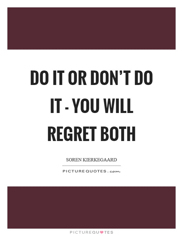 Do it or don't do it - you will regret both Picture Quote #1
