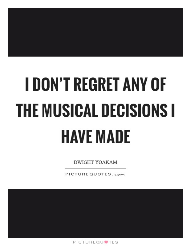 I don't regret any of the musical decisions I have made Picture Quote #1