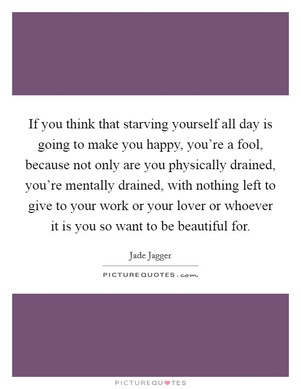If you think that starving yourself all day is going to make you happy, you're a fool, because not only are you physically drained, you're mentally drained, with nothing left to give to your work or your lover or whoever it is you so want to be beautiful for Picture Quote #1
