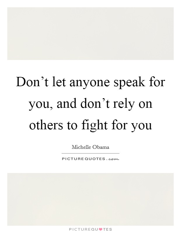 Don't let anyone speak for you, and don't rely on others to fight for you Picture Quote #1