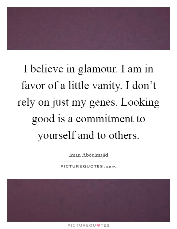 I believe in glamour. I am in favor of a little vanity. I don't rely on just my genes. Looking good is a commitment to yourself and to others. Picture Quote #1