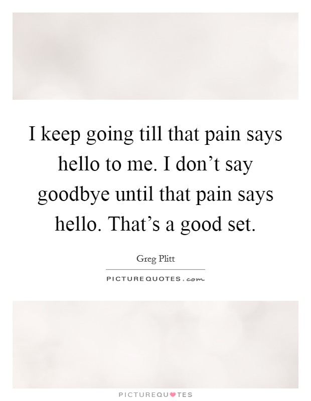 I keep going till that pain says hello to me. I don't say goodbye until that pain says hello. That's a good set Picture Quote #1
