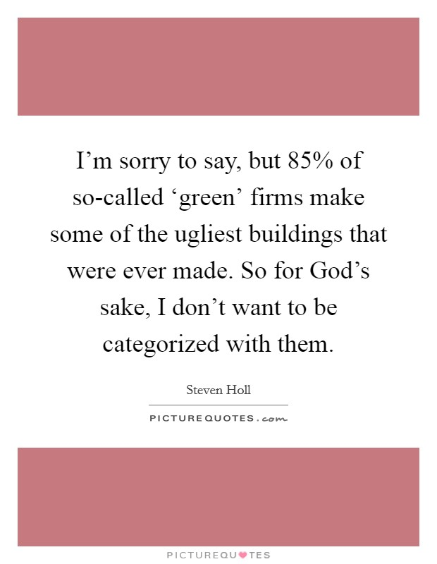 I'm sorry to say, but 85% of so-called 'green' firms make some of the ugliest buildings that were ever made. So for God's sake, I don't want to be categorized with them Picture Quote #1