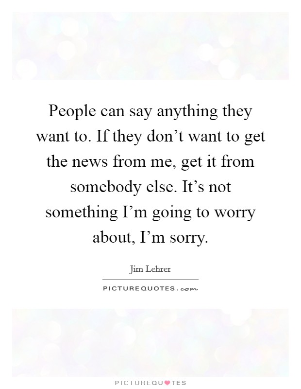 People can say anything they want to. If they don't want to get the news from me, get it from somebody else. It's not something I'm going to worry about, I'm sorry Picture Quote #1