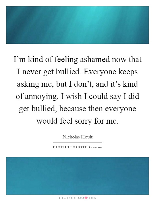 I'm kind of feeling ashamed now that I never get bullied. Everyone keeps asking me, but I don't, and it's kind of annoying. I wish I could say I did get bullied, because then everyone would feel sorry for me Picture Quote #1