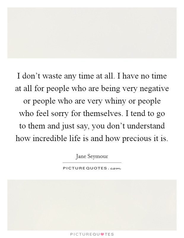 I don't waste any time at all. I have no time at all for people who are being very negative or people who are very whiny or people who feel sorry for themselves. I tend to go to them and just say, you don't understand how incredible life is and how precious it is Picture Quote #1