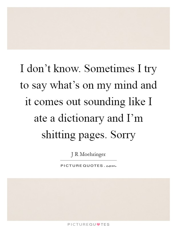 I don't know. Sometimes I try to say what's on my mind and it comes out sounding like I ate a dictionary and I'm shitting pages. Sorry Picture Quote #1