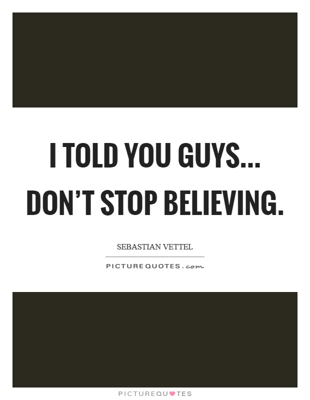 I told you guys... don't stop believing Picture Quote #1