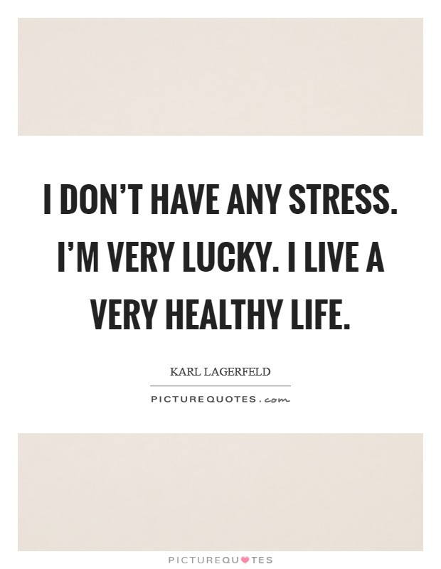 I don't have any stress. I'm very lucky. I live a very healthy life Picture Quote #1