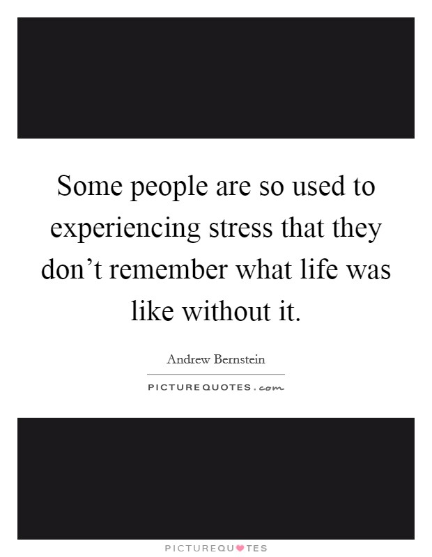 Some people are so used to experiencing stress that they don't remember what life was like without it Picture Quote #1