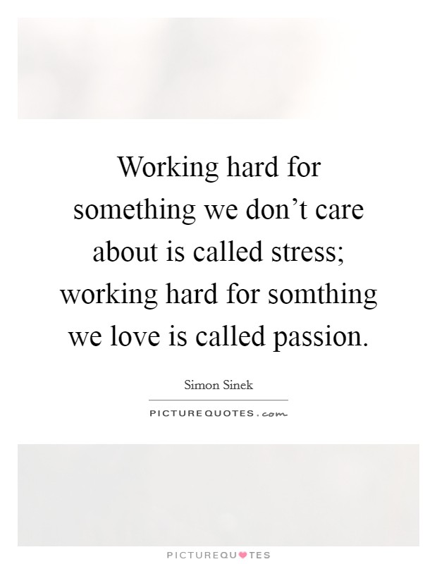 Working hard for something we don't care about is called stress; working hard for somthing we love is called passion Picture Quote #1
