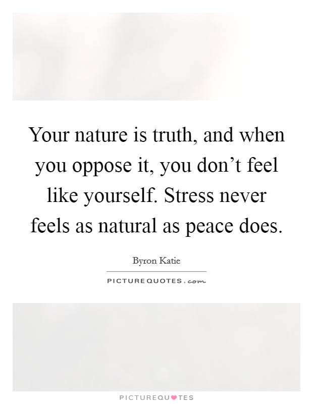 Your nature is truth, and when you oppose it, you don't feel like yourself. Stress never feels as natural as peace does Picture Quote #1