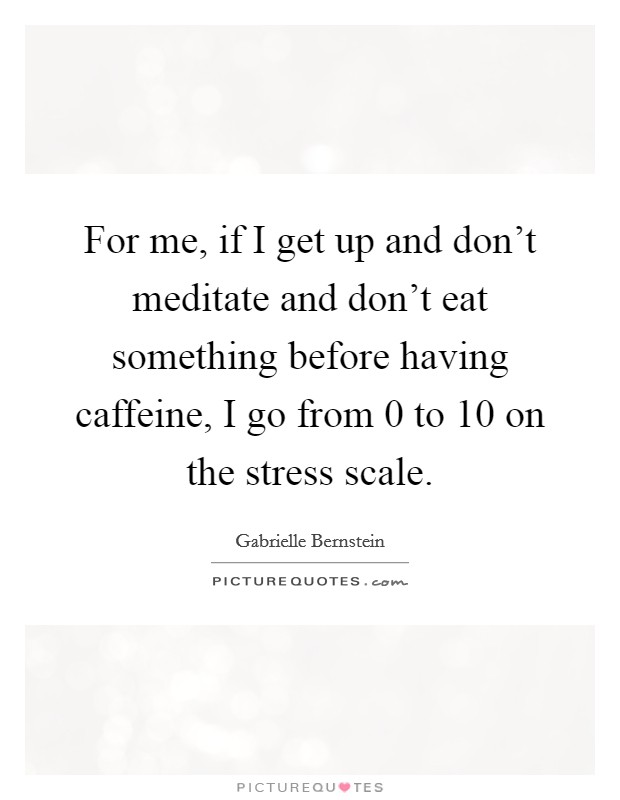 For me, if I get up and don't meditate and don't eat something before having caffeine, I go from 0 to 10 on the stress scale Picture Quote #1