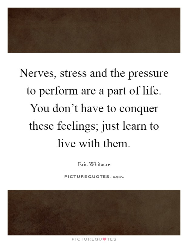 Nerves, stress and the pressure to perform are a part of life. You don't have to conquer these feelings; just learn to live with them Picture Quote #1