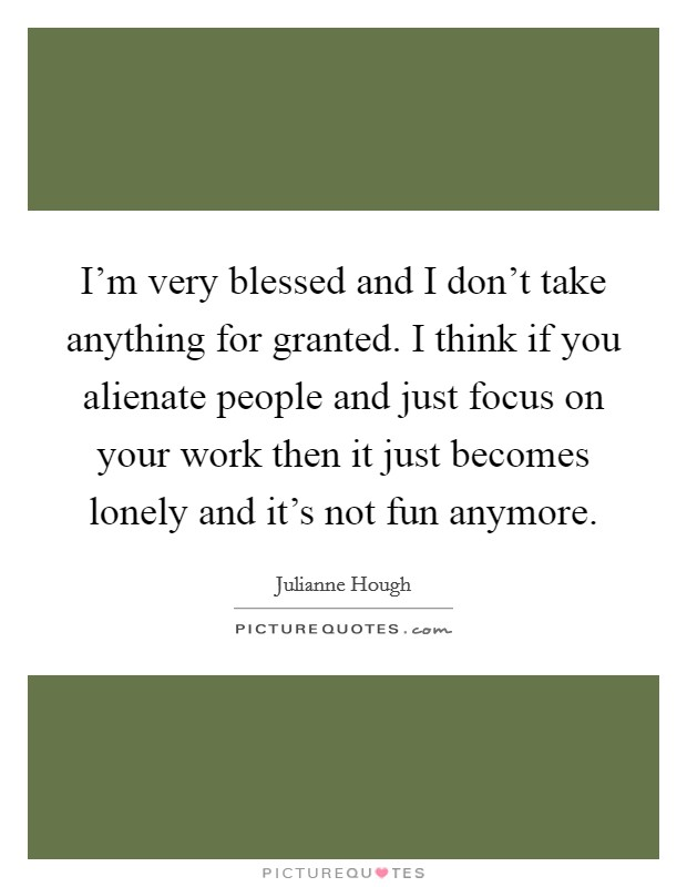 I'm very blessed and I don't take anything for granted. I think if you alienate people and just focus on your work then it just becomes lonely and it's not fun anymore Picture Quote #1