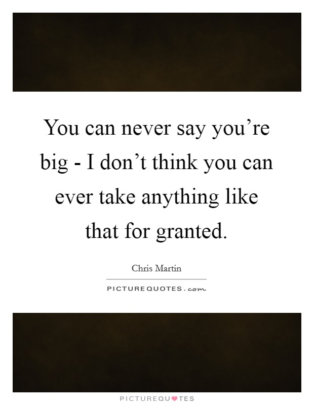 You can never say you're big - I don't think you can ever take anything like that for granted Picture Quote #1