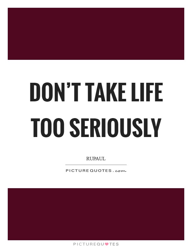 Quotes About Taking Life Too Seriously: RuPaul Quotes & Sayings (84 Quotations