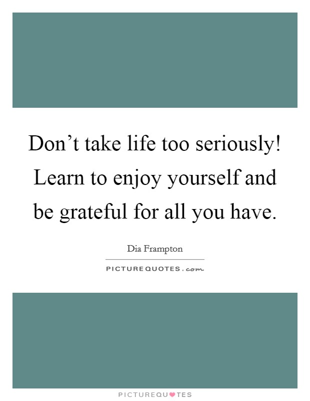 Don't take life too seriously! Learn to enjoy yourself and be grateful for all you have. Picture Quote #1
