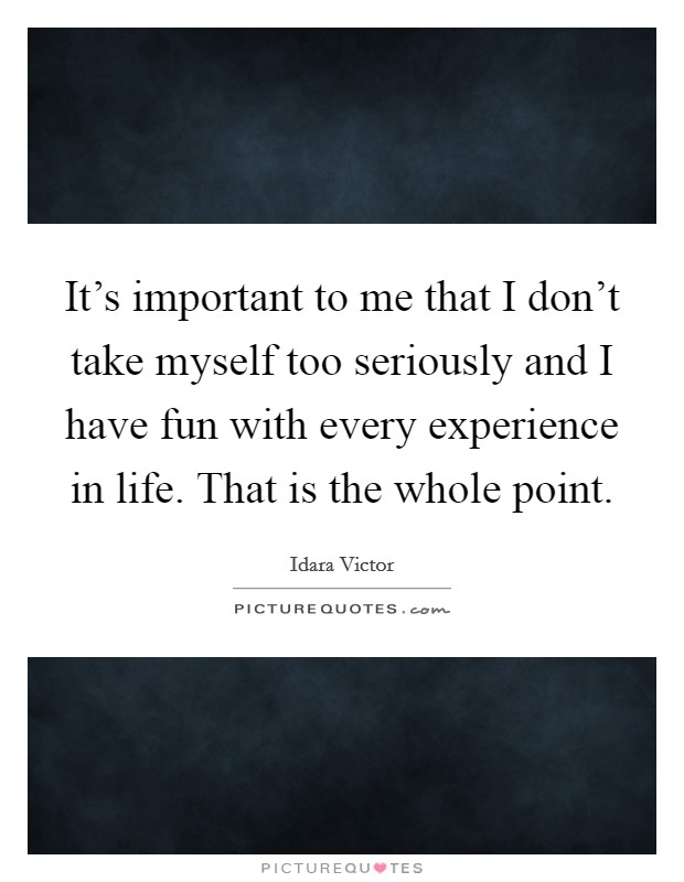 It's important to me that I don't take myself too seriously and I have fun with every experience in life. That is the whole point Picture Quote #1