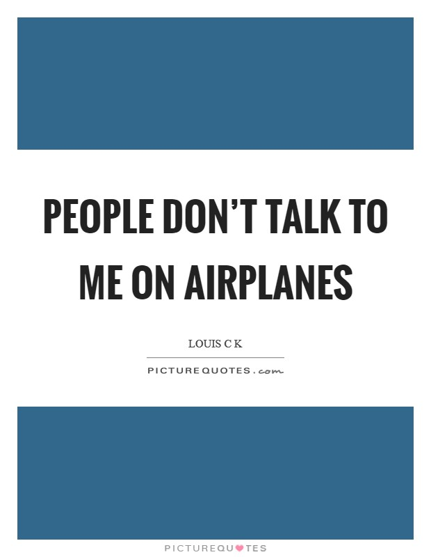 People don't talk to me on airplanes Picture Quote #1