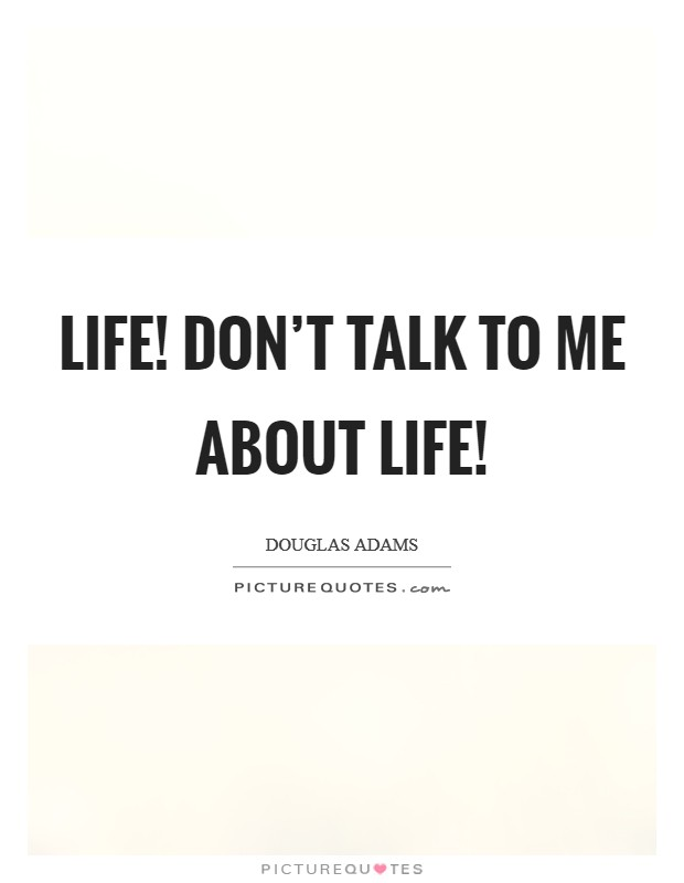 Life! Don't talk to me about life! Picture Quote #1