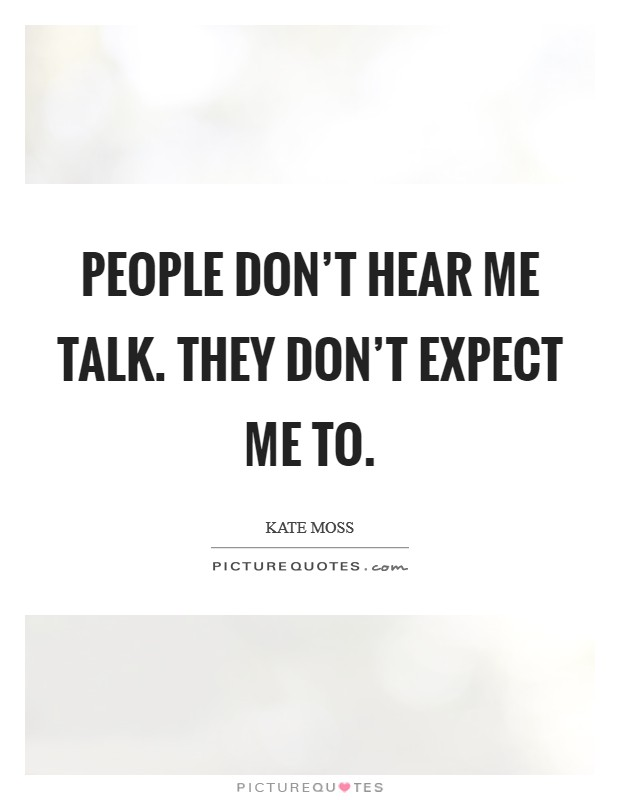 People don't hear me talk. They don't expect me to Picture Quote #1