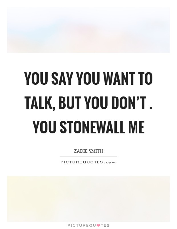 You say you want to talk, But you don't . You stonewall me Picture Quote #1
