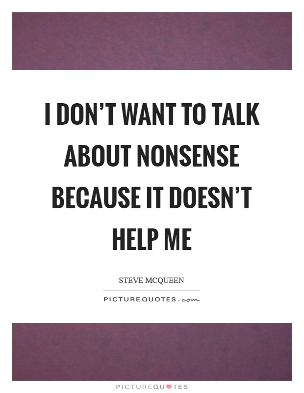 I don't want to talk about nonsense because it doesn't help me Picture Quote #1