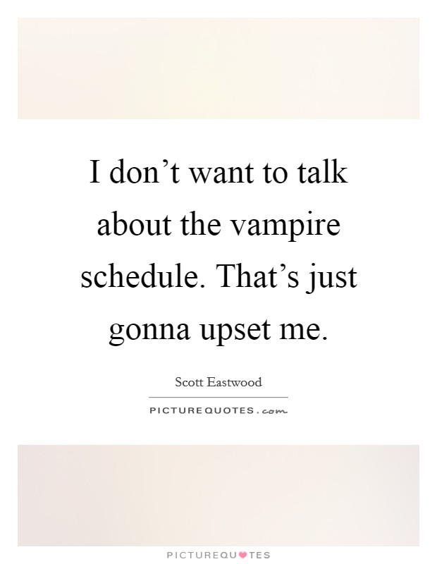 I don't want to talk about the vampire schedule. That's just gonna upset me Picture Quote #1